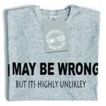 Funny T Shirt I May Be Wrong But Its Highly Unlikley Tee 16